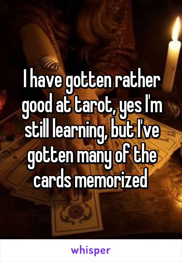 I have gotten rather good at tarot, yes I'm still learning, but I've gotten many of the cards memorized
