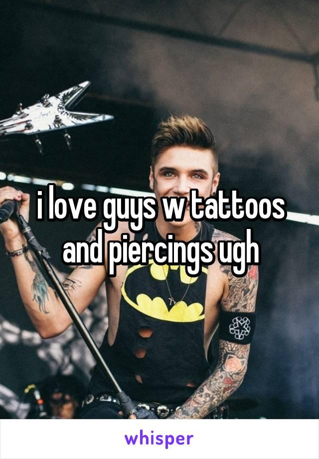 i love guys w tattoos and piercings ugh
