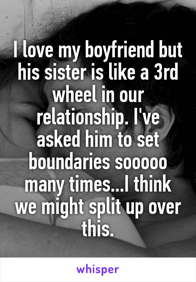 I love my boyfriend but his sister is like a 3rd wheel in our relationship. I've asked him to set boundaries sooooo many times...I think we might split up over this.