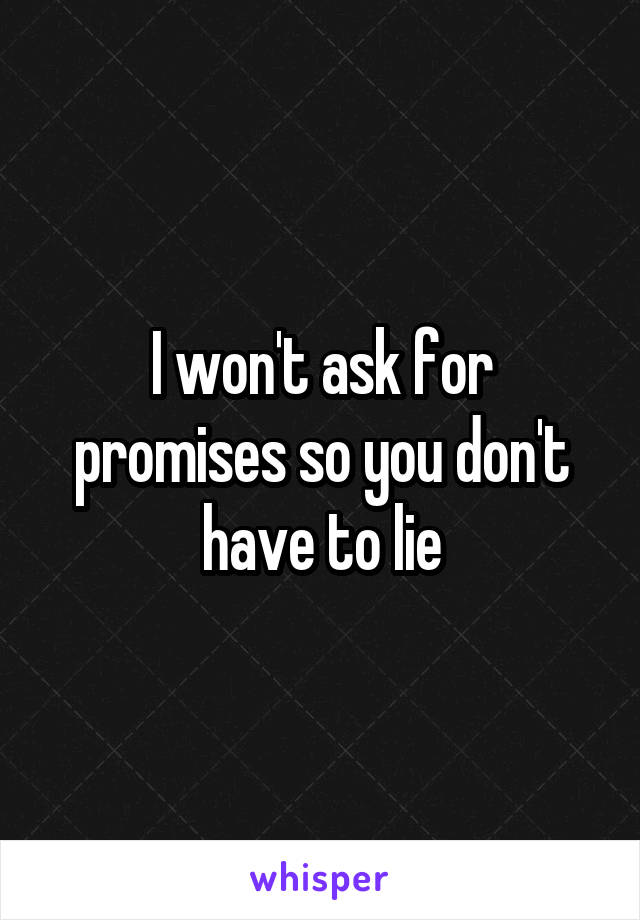 I won't ask for promises so you don't have to lie