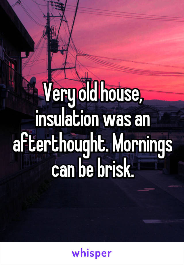 Very old house, insulation was an afterthought. Mornings can be brisk.