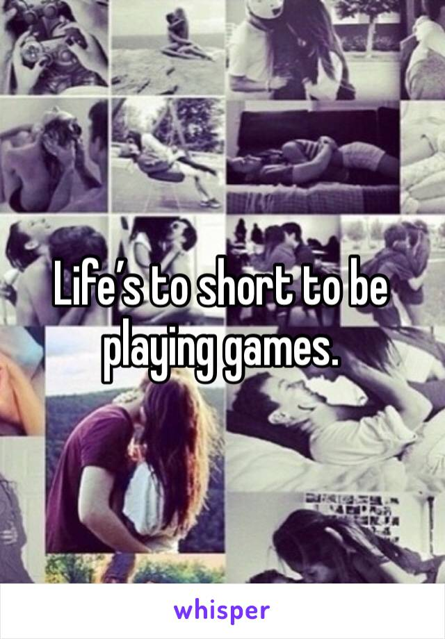 Life's to short to be playing games.