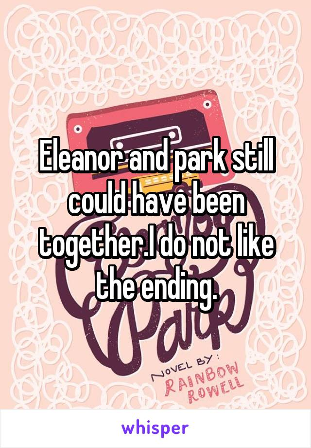 Eleanor and park still could have been together.I do not like the ending.