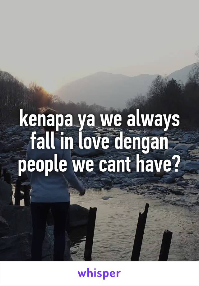 kenapa ya we always fall in love dengan people we cant have?