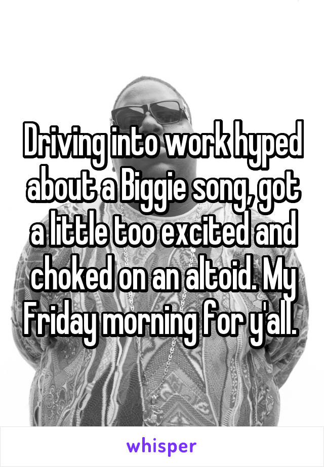 Driving into work hyped about a Biggie song, got a little too excited and choked on an altoid. My Friday morning for y'all.