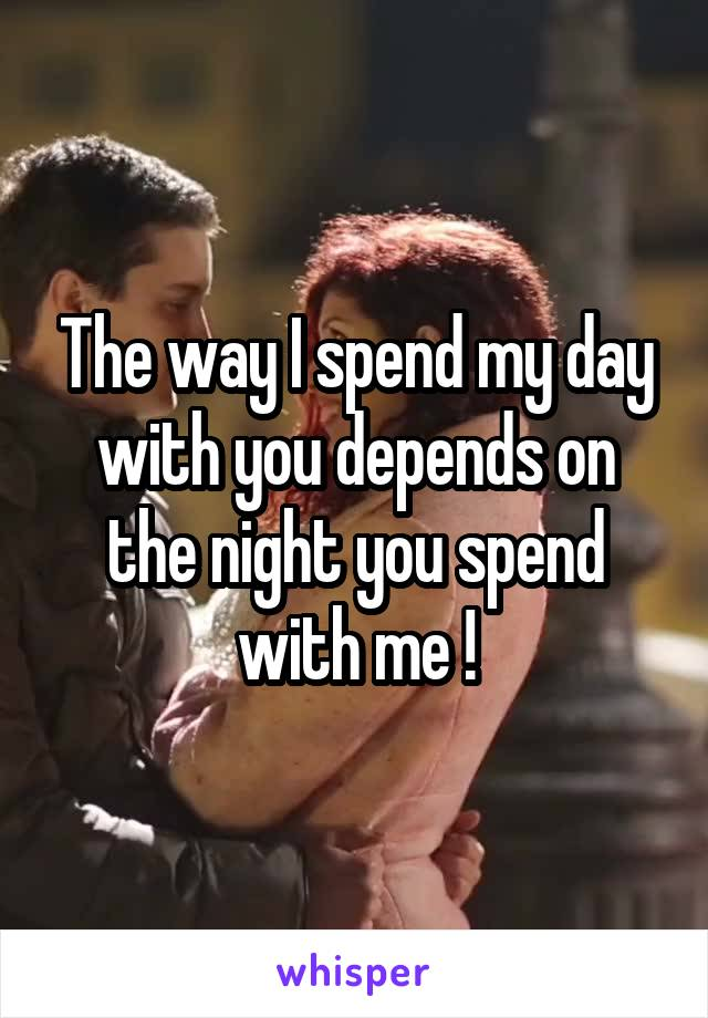 The way I spend my day with you depends on the night you spend with me !