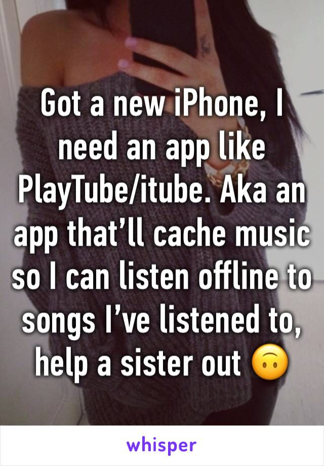 Got a new iPhone, I need an app like PlayTube/itube. Aka an app that'll cache music so I can listen offline to songs I've listened to, help a sister out 🙃