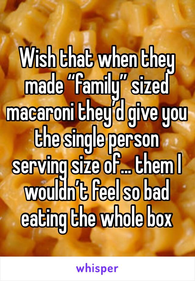 """Wish that when they made """"family"""" sized macaroni they'd give you the single person serving size of... them I wouldn't feel so bad eating the whole box"""