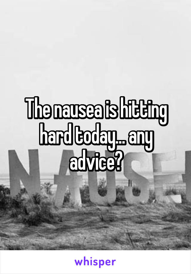 The nausea is hitting hard today... any advice?