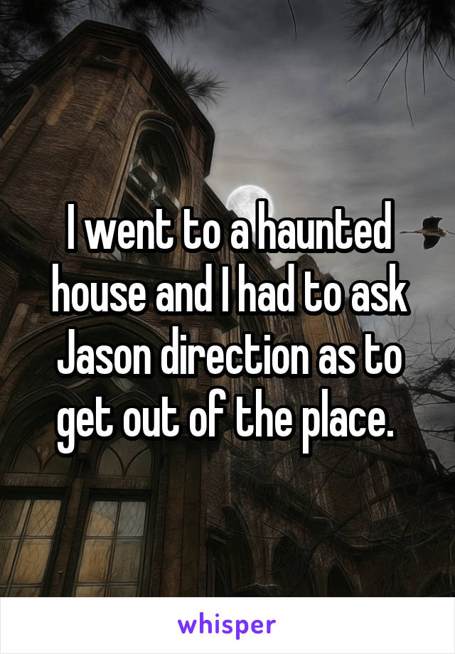 I went to a haunted house and I had to ask Jason direction as to get out of the place.