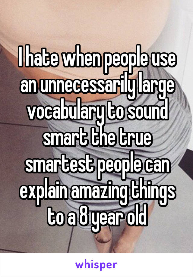 I hate when people use an unnecessarily large vocabulary to sound smart the true smartest people can explain amazing things to a 8 year old