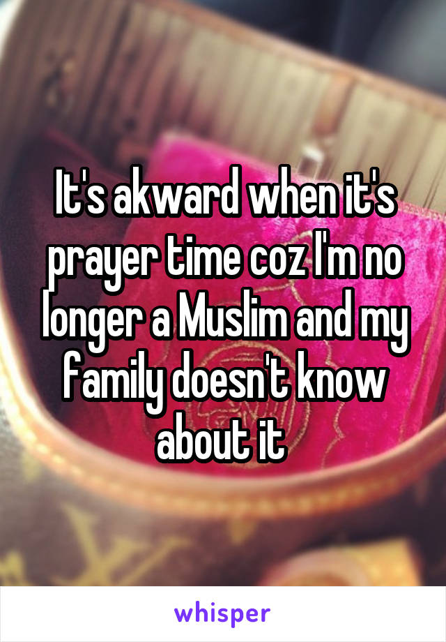 It's akward when it's prayer time coz I'm no longer a Muslim and my family doesn't know about it
