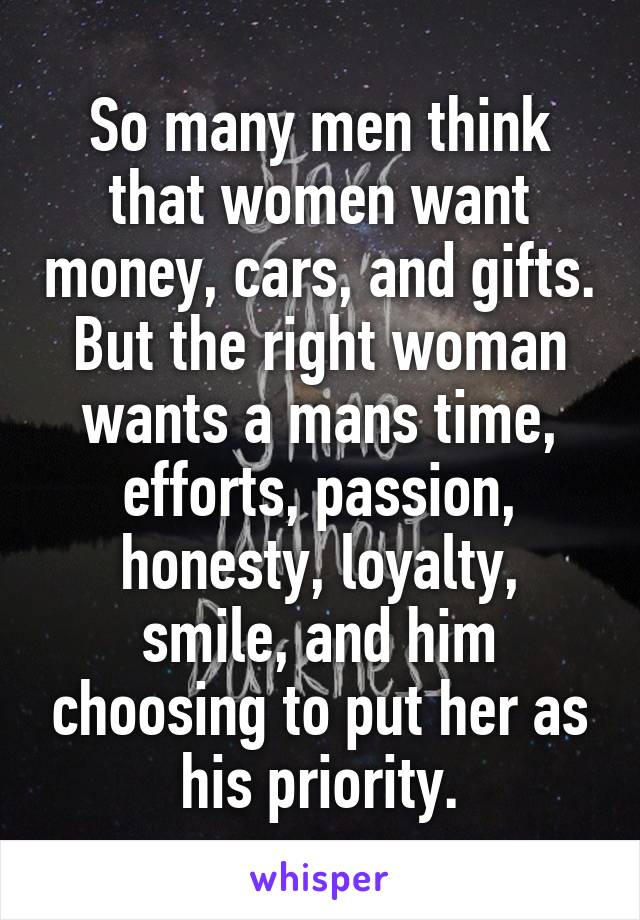 So many men think that women want money, cars, and gifts. But the right woman wants a mans time, efforts, passion, honesty, loyalty, smile, and him choosing to put her as his priority.