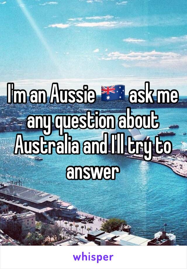 I'm an Aussie 🇦🇺 ask me any question about Australia and I'll try to answer