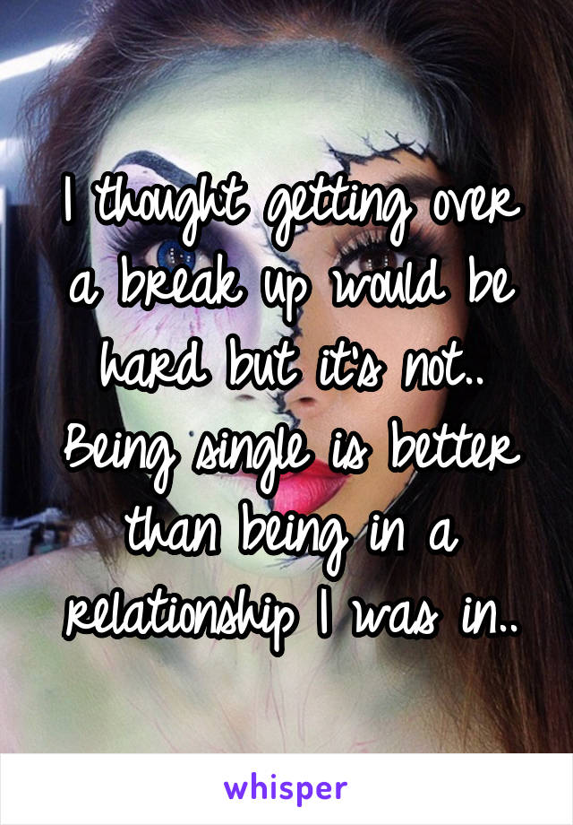 I thought getting over a break up would be hard but it's not.. Being single is better than being in a relationship I was in..