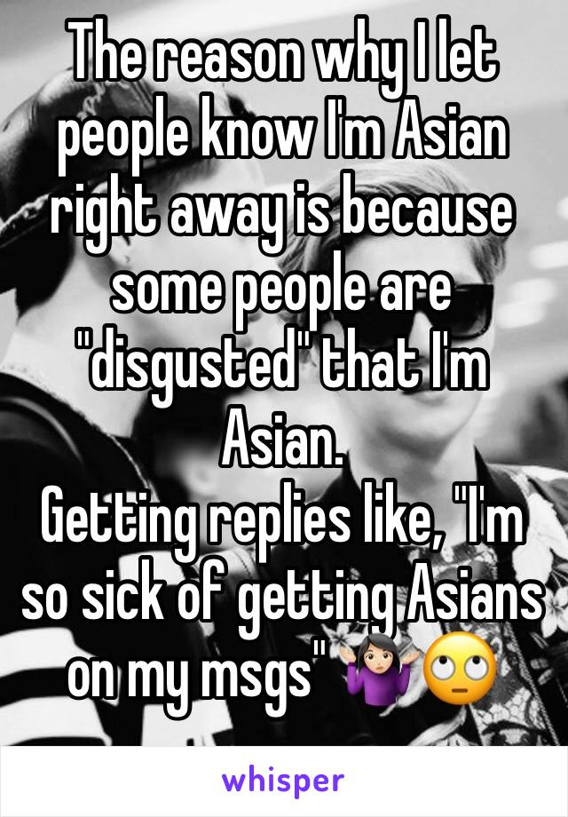 "The reason why I let people know I'm Asian right away is because some people are ""disgusted"" that I'm Asian.  Getting replies like, ""I'm so sick of getting Asians on my msgs"" 🤷🏻‍♀️🙄"