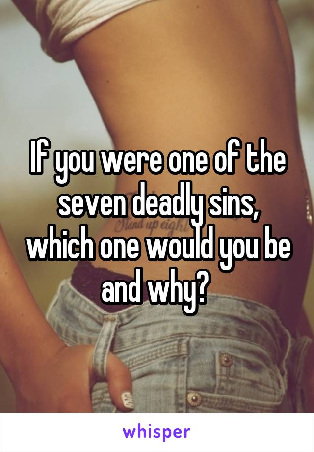 If you were one of the seven deadly sins, which one would you be and why?
