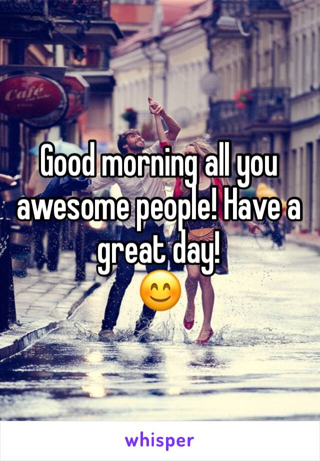 Good morning all you awesome people! Have a great day! 😊