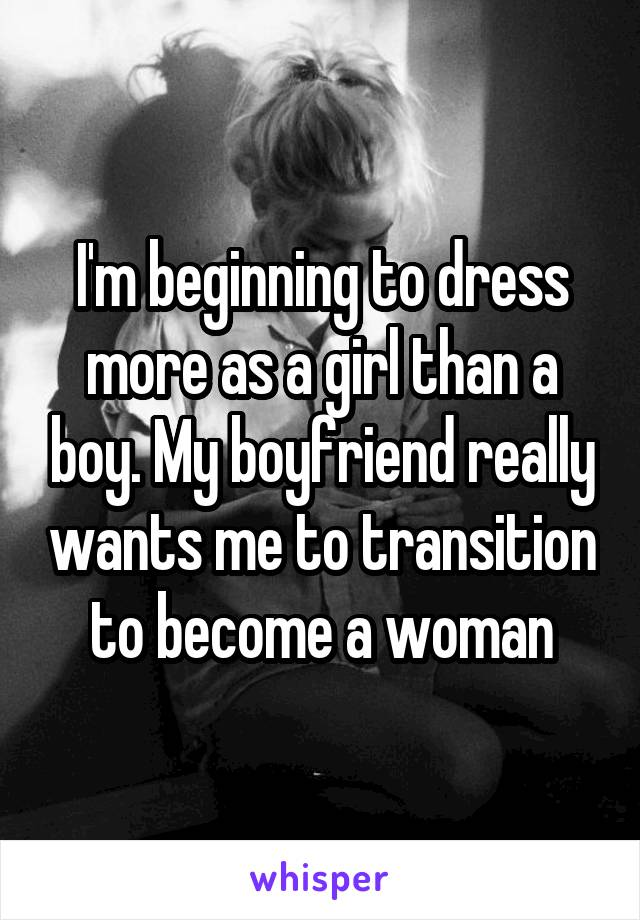 I'm beginning to dress more as a girl than a boy. My boyfriend really wants me to transition to become a woman
