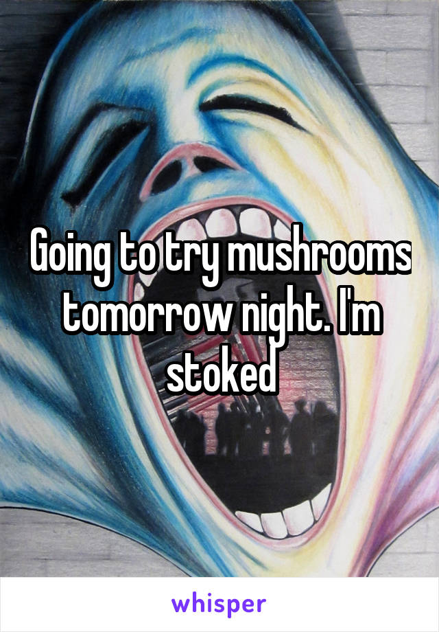 Going to try mushrooms tomorrow night. I'm stoked