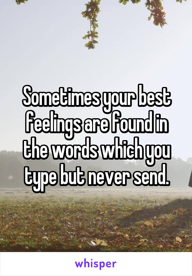 Sometimes your best feelings are found in the words which you type but never send.