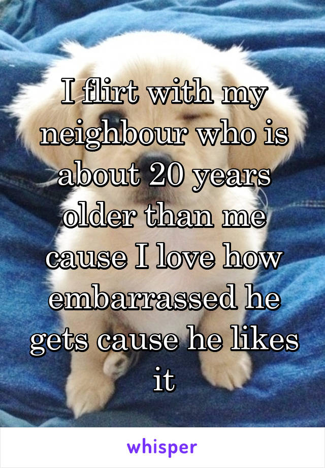 I flirt with my neighbour who is about 20 years older than me cause I love how embarrassed he gets cause he likes it