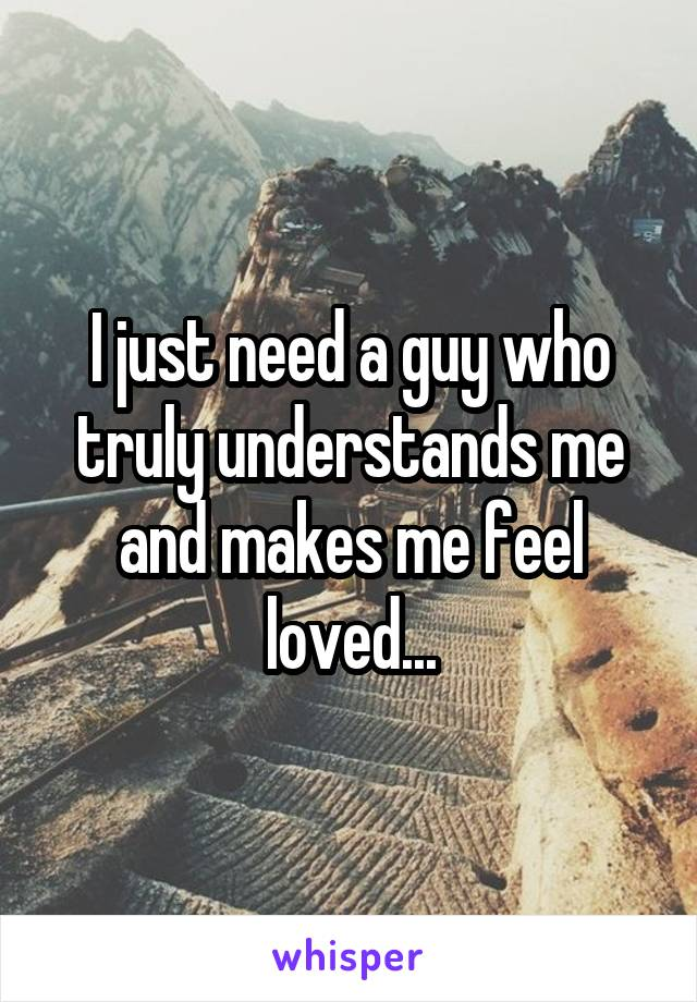 I just need a guy who truly understands me and makes me feel loved...