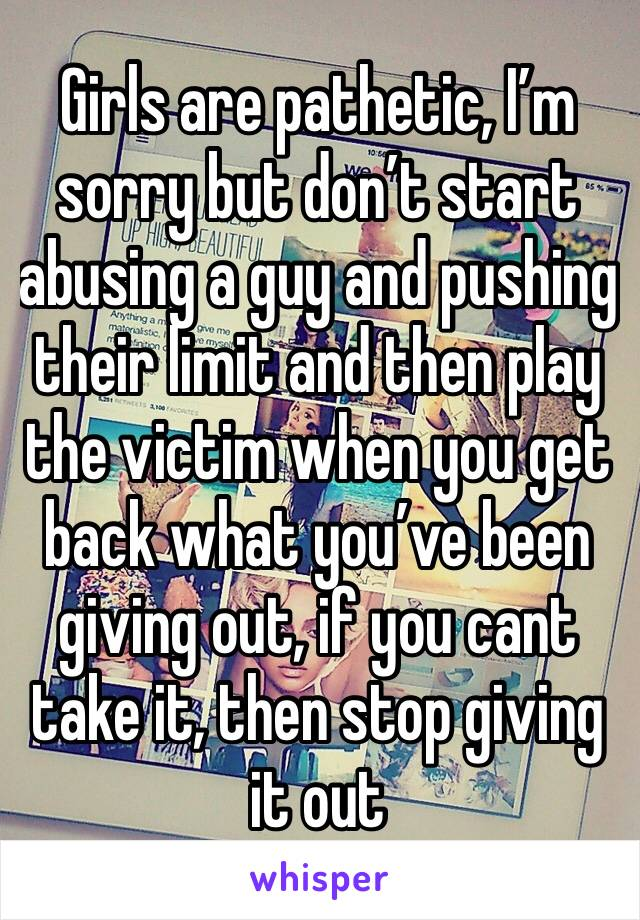 Girls are pathetic, I'm sorry but don't start abusing a guy and pushing their limit and then play the victim when you get back what you've been giving out, if you cant take it, then stop giving it out