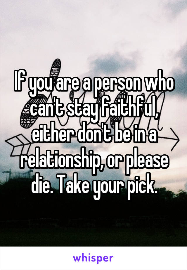 If you are a person who can't stay faithful, either don't be in a relationship, or please die. Take your pick.