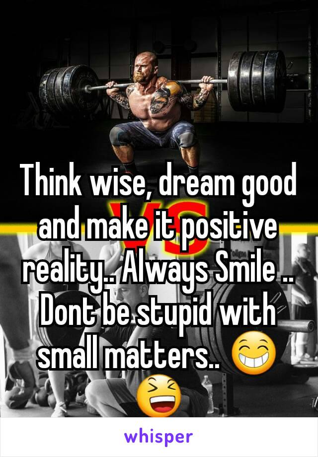 Think wise, dream good and make it positive reality.. Always Smile .. Dont be stupid with small matters.. 😁😆