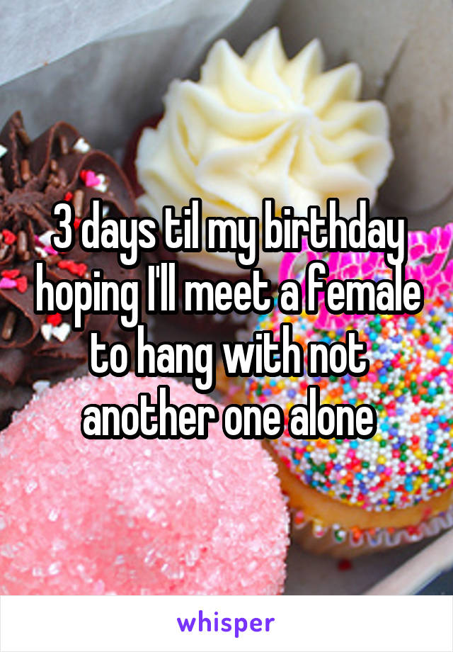 3 days til my birthday hoping I'll meet a female to hang with not another one alone