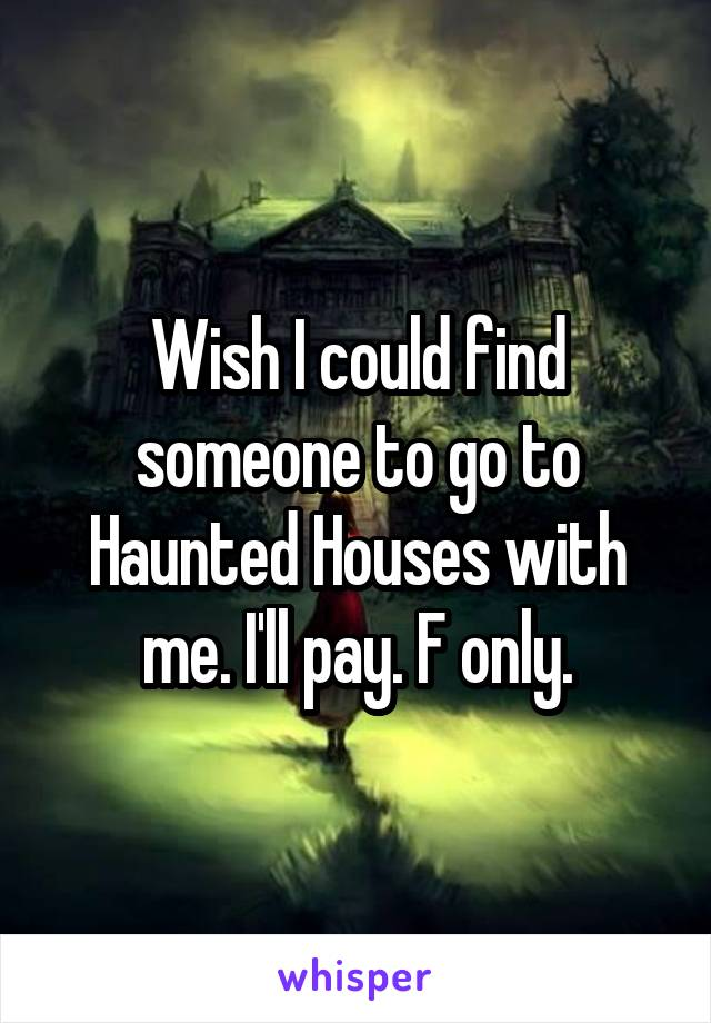 Wish I could find someone to go to Haunted Houses with me. I'll pay. F only.