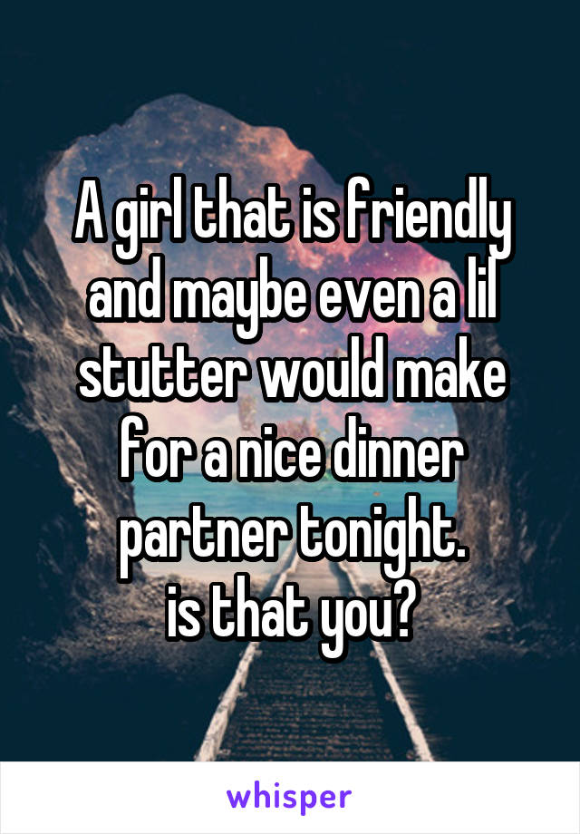 A girl that is friendly and maybe even a lil stutter would make for a nice dinner partner tonight. is that you?