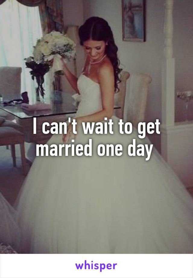 I can't wait to get married one day