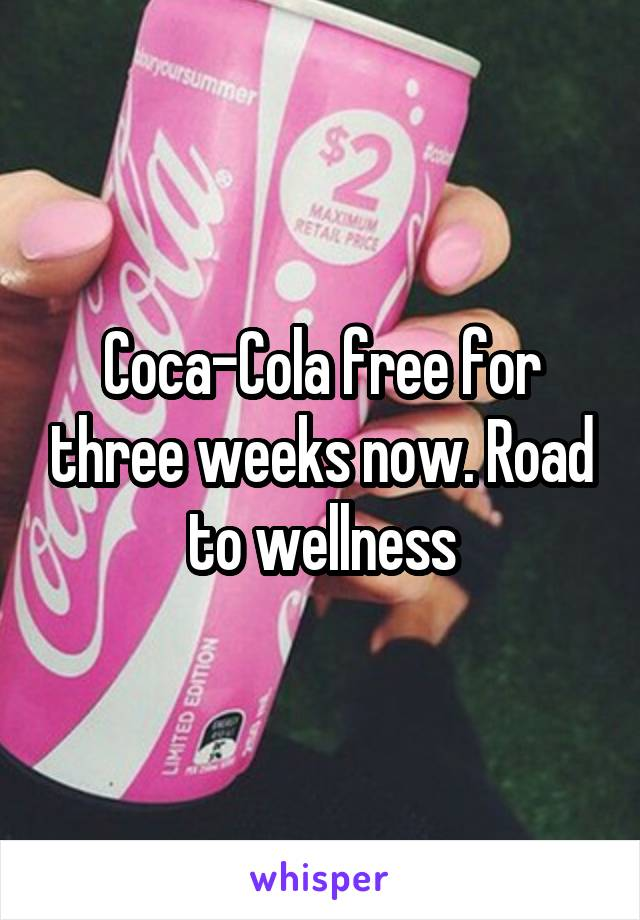 Coca-Cola free for three weeks now. Road to wellness