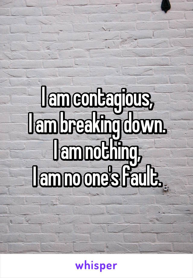 I am contagious, I am breaking down. I am nothing, I am no one's fault.
