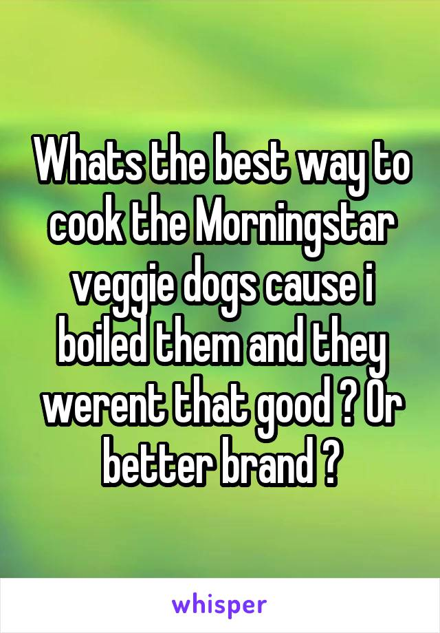 Whats the best way to cook the Morningstar veggie dogs cause i boiled them and they werent that good ? Or better brand ?