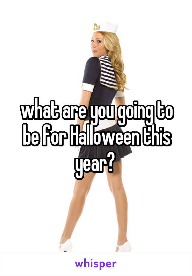 what are you going to be for Halloween this year?