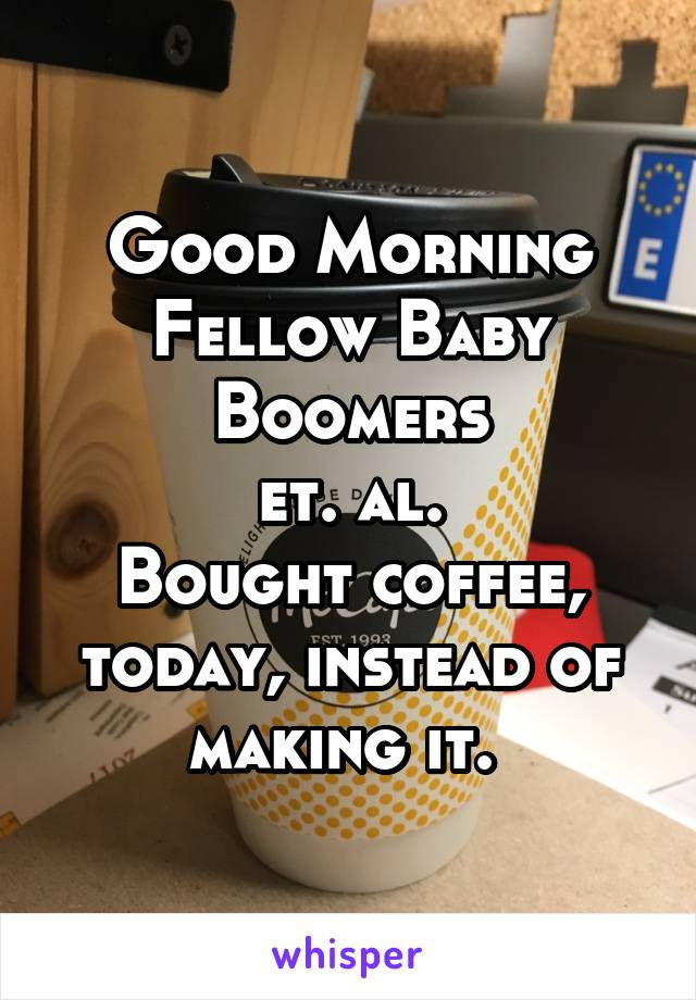 Good Morning Fellow Baby Boomers et. al. Bought coffee, today, instead of making it.