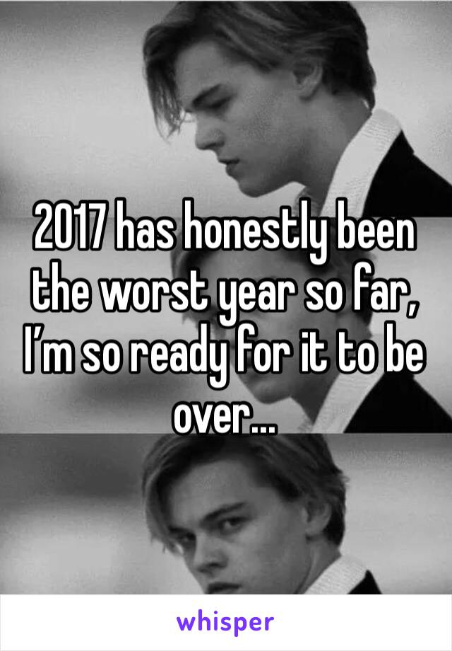 2017 has honestly been the worst year so far, I'm so ready for it to be over...