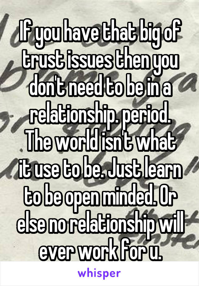 If you have that big of trust issues then you don't need to be in a relationship. period. The world isn't what it use to be. Just learn to be open minded. Or else no relationship will ever work for u.