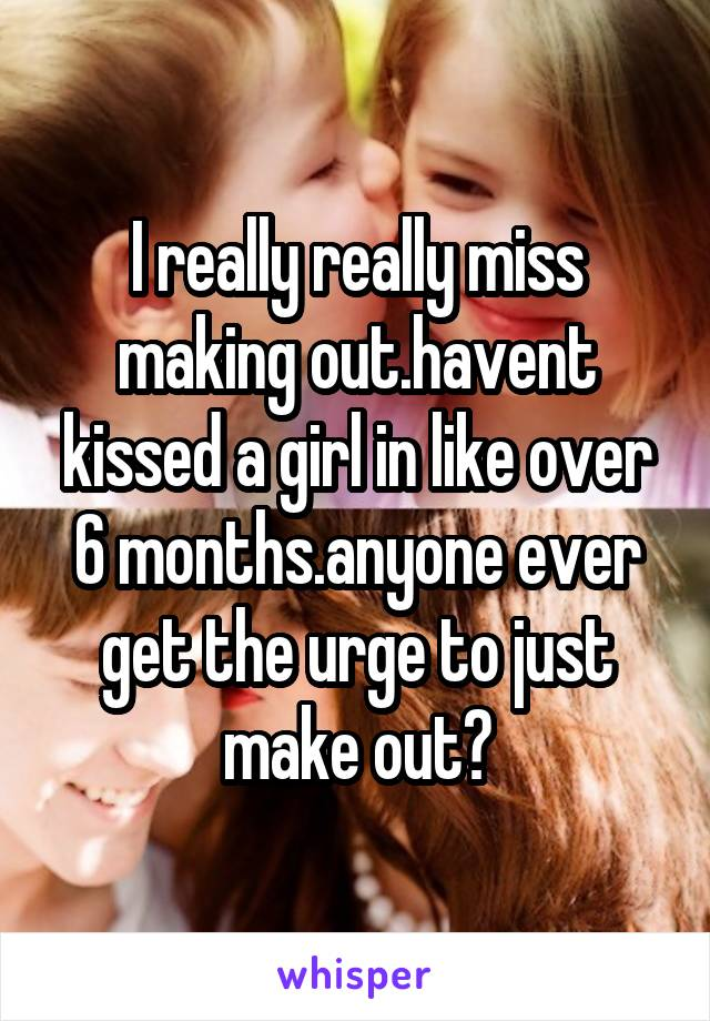 I really really miss making out.havent kissed a girl in like over 6 months.anyone ever get the urge to just make out?