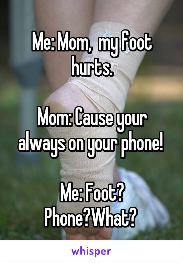 Me: Mom,  my foot hurts.  Mom: Cause your always on your phone!   Me: Foot? Phone?What?