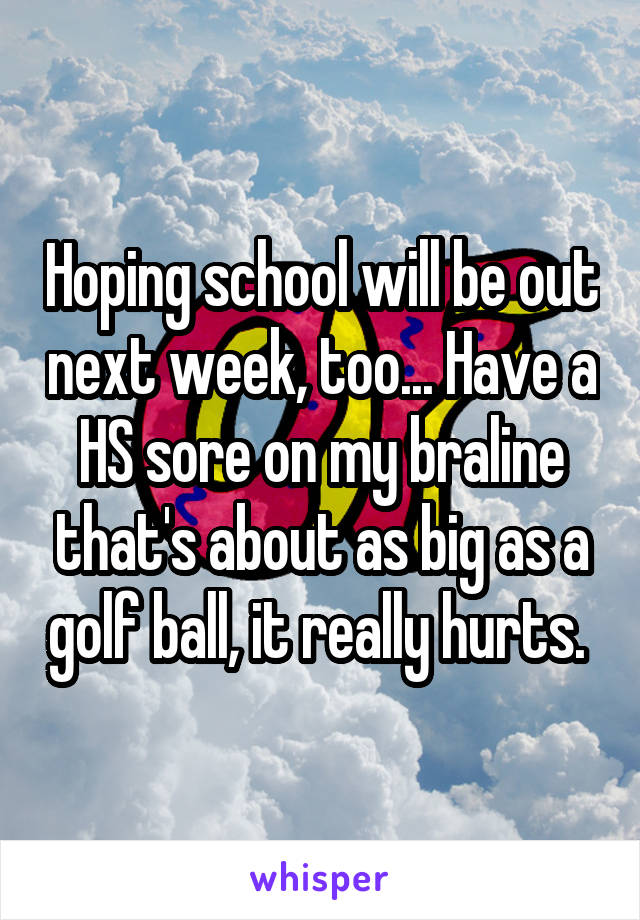 Hoping school will be out next week, too... Have a HS sore on my braline that's about as big as a golf ball, it really hurts.