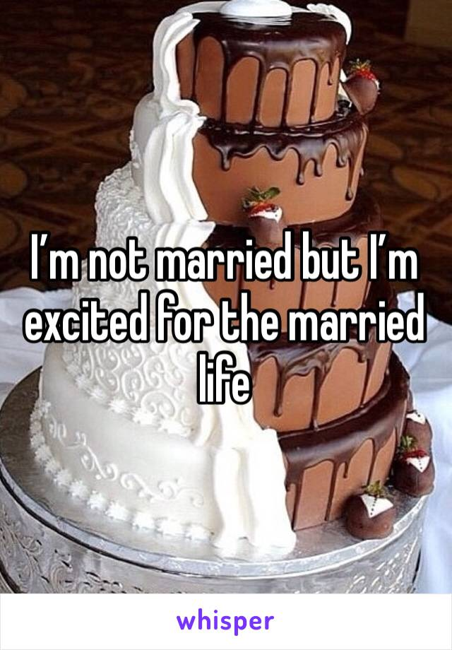 I'm not married but I'm excited for the married life
