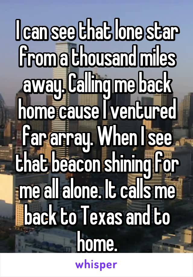I can see that lone star from a thousand miles away. Calling me back home cause I ventured far array. When I see that beacon shining for me all alone. It calls me back to Texas and to home.