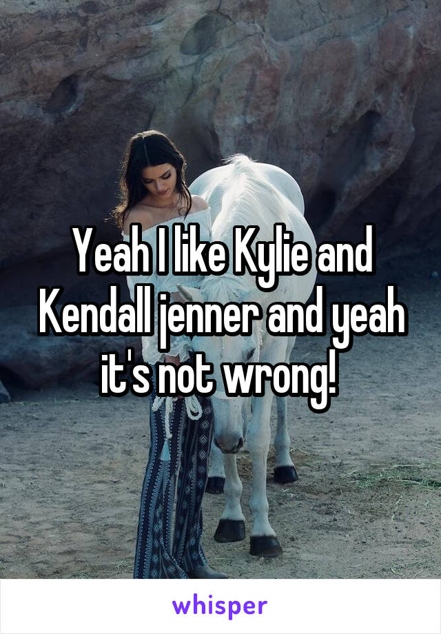 Yeah I like Kylie and Kendall jenner and yeah it's not wrong!