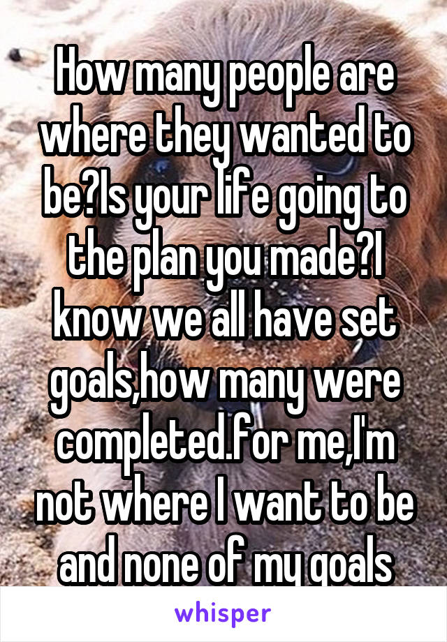 How many people are where they wanted to be?Is your life going to the plan you made?I know we all have set goals,how many were completed.for me,I'm not where I want to be and none of my goals