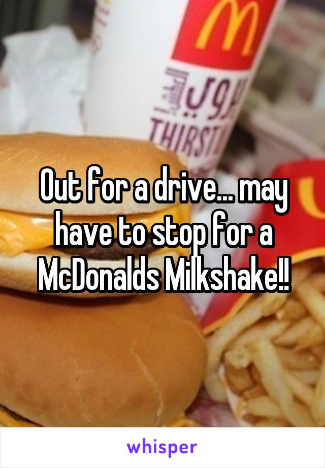 Out for a drive... may have to stop for a McDonalds Milkshake!!