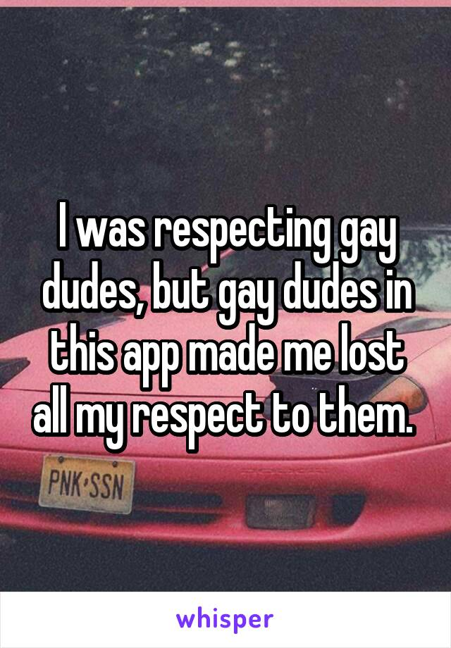 I was respecting gay dudes, but gay dudes in this app made me lost all my respect to them.